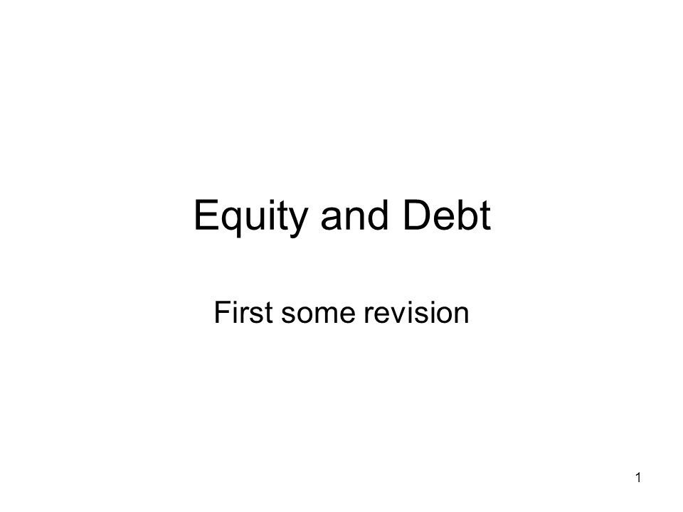 Equity and Debt First some revision