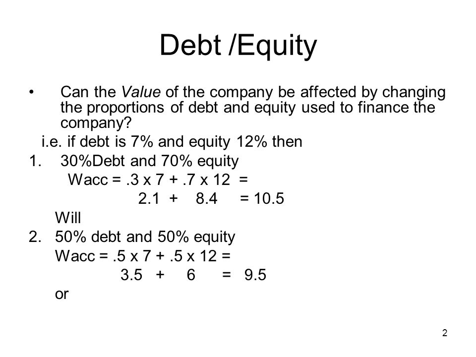 Debt /Equity Can the Value of the company be affected by changing the proportions of debt and equity used to finance the company