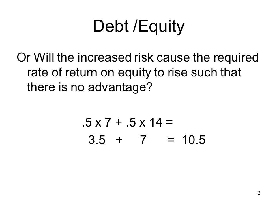 Debt /Equity Or Will the increased risk cause the required rate of return on equity to rise such that there is no advantage