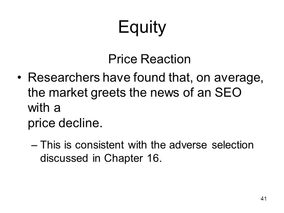 Equity Price Reaction. Researchers have found that, on average, the market greets the news of an SEO with a price decline.