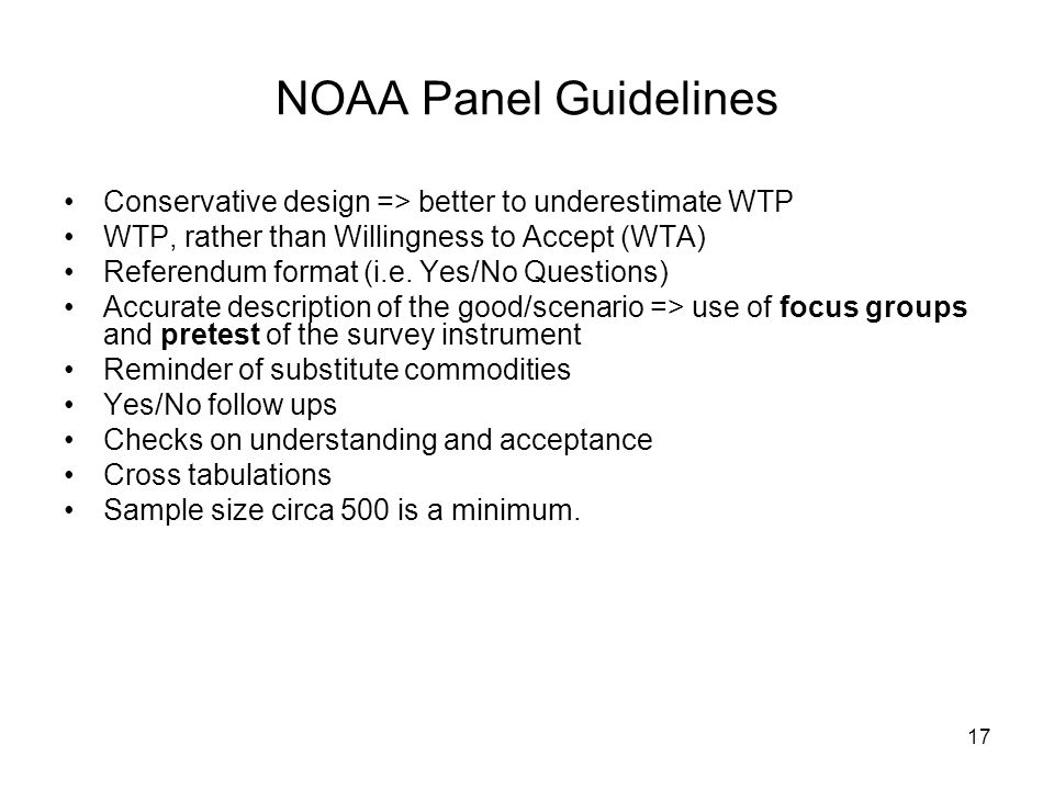NOAA Panel Guidelines Conservative design => better to underestimate WTP. WTP, rather than Willingness to Accept (WTA)