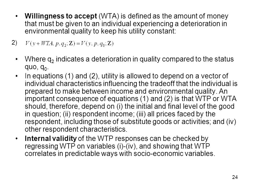 Willingness to accept (WTA) is defined as the amount of money that must be given to an individual experiencing a deterioration in environmental quality to keep his utility constant: