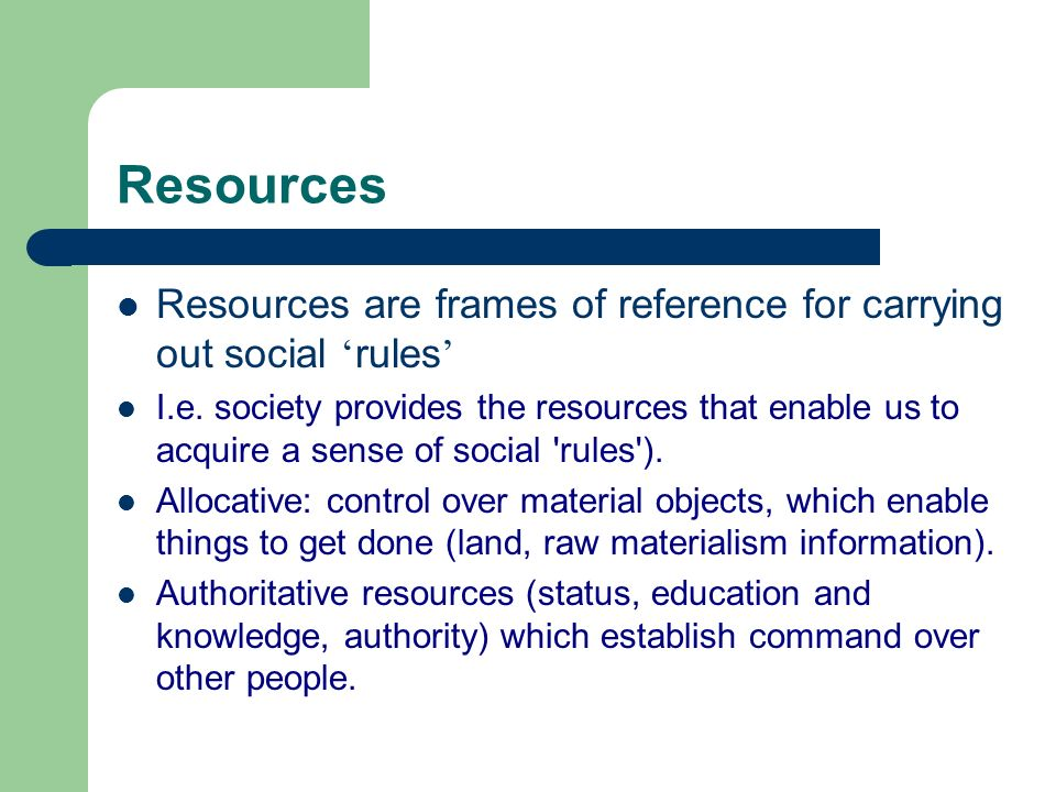 Resources Resources are frames of reference for carrying out social 'rules'