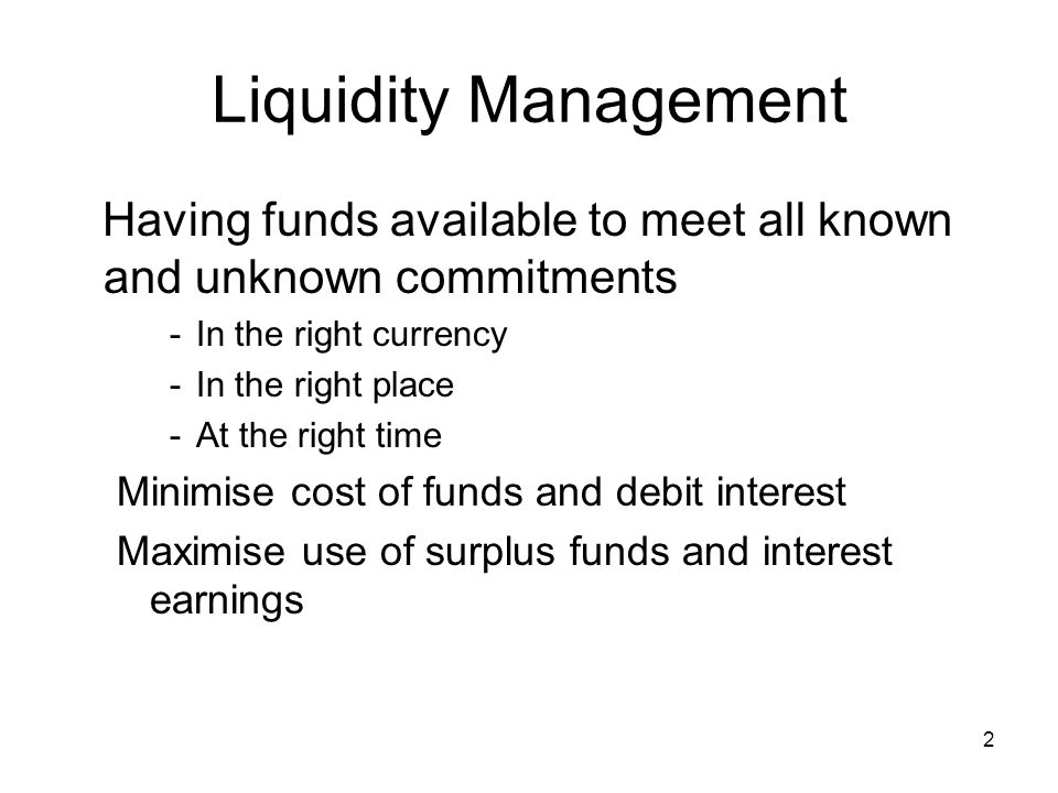 Liquidity Management Having funds available to meet all known and unknown commitments. In the right currency.