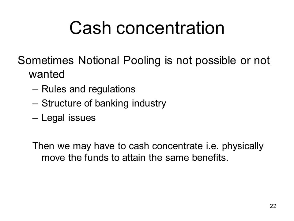 Cash concentration Sometimes Notional Pooling is not possible or not wanted. Rules and regulations.