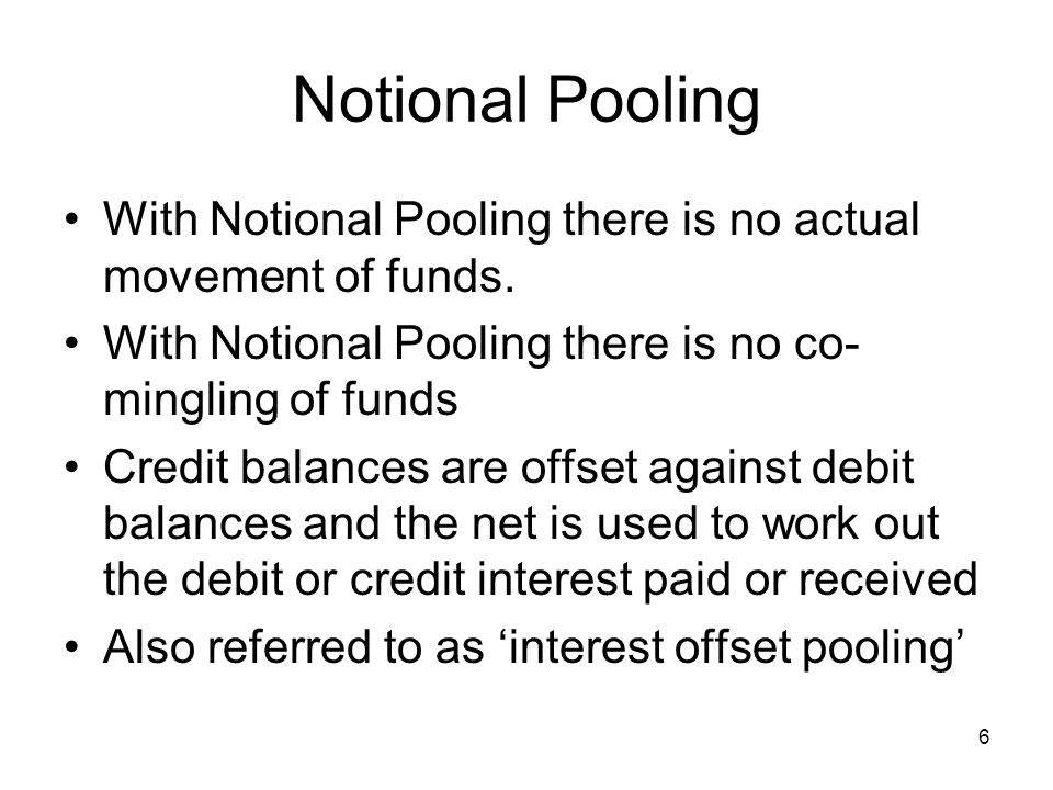 Notional Pooling With Notional Pooling there is no actual movement of funds. With Notional Pooling there is no co-mingling of funds.