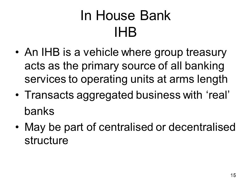 In House Bank IHB An IHB is a vehicle where group treasury acts as the primary source of all banking services to operating units at arms length.