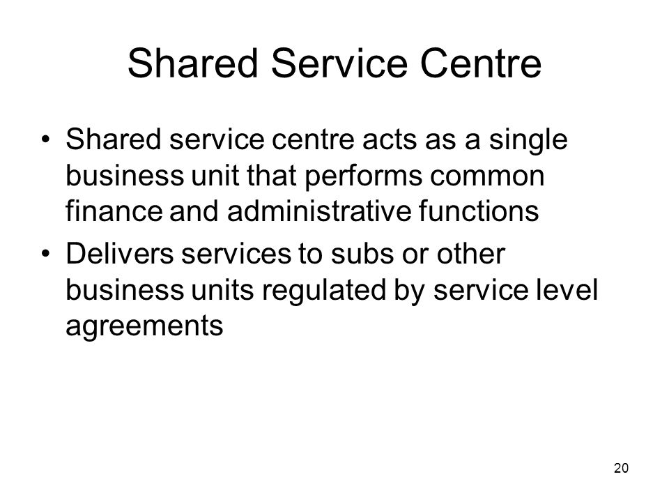 Shared Service Centre Shared service centre acts as a single business unit that performs common finance and administrative functions.
