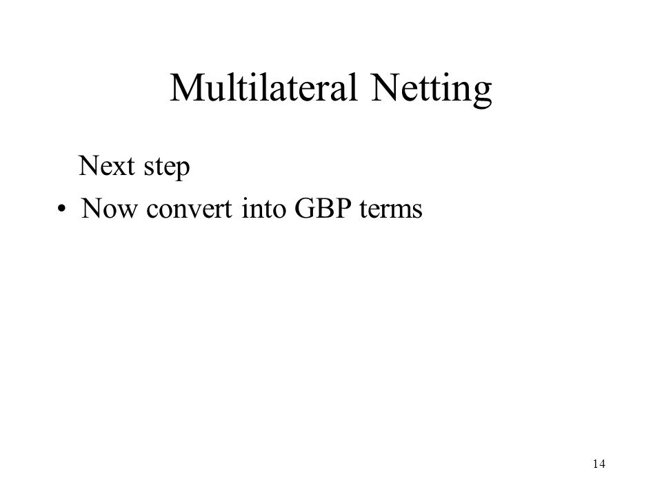 Multilateral Netting Next step Now convert into GBP terms