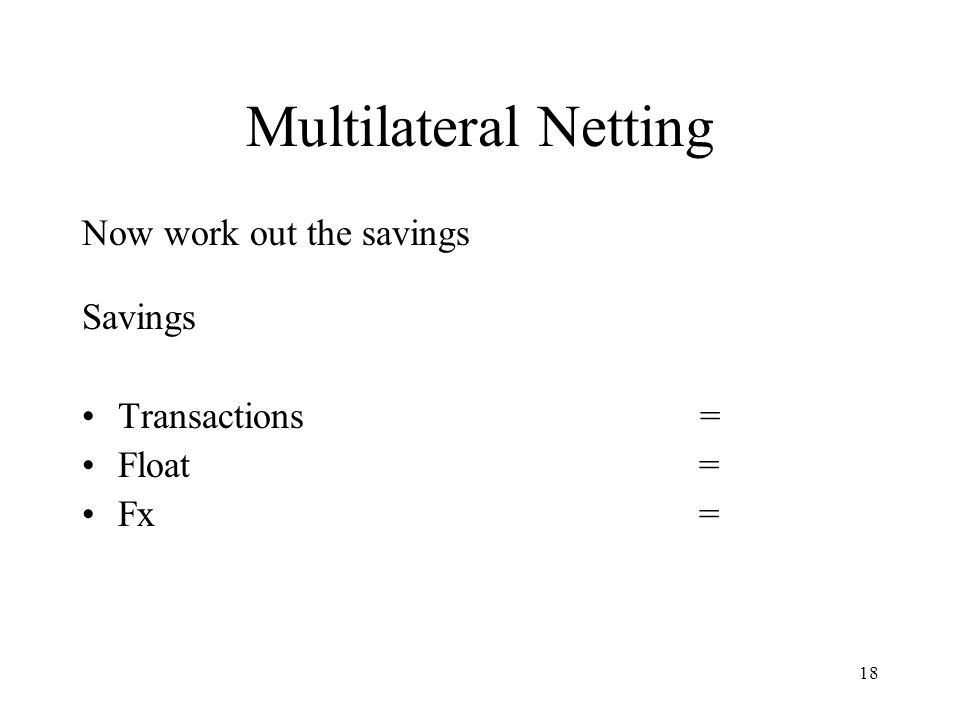 Multilateral Netting Now work out the savings Savings Transactions =