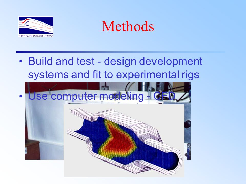 Methods Build and test - design development systems and fit to experimental rigs.