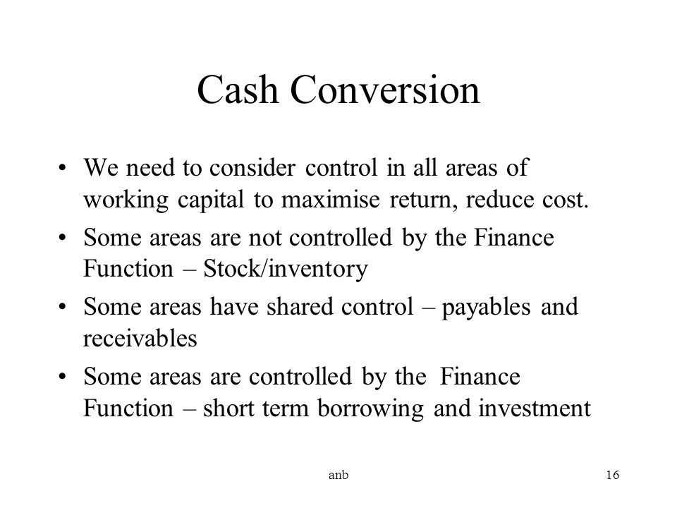 Cash Conversion We need to consider control in all areas of working capital to maximise return, reduce cost.