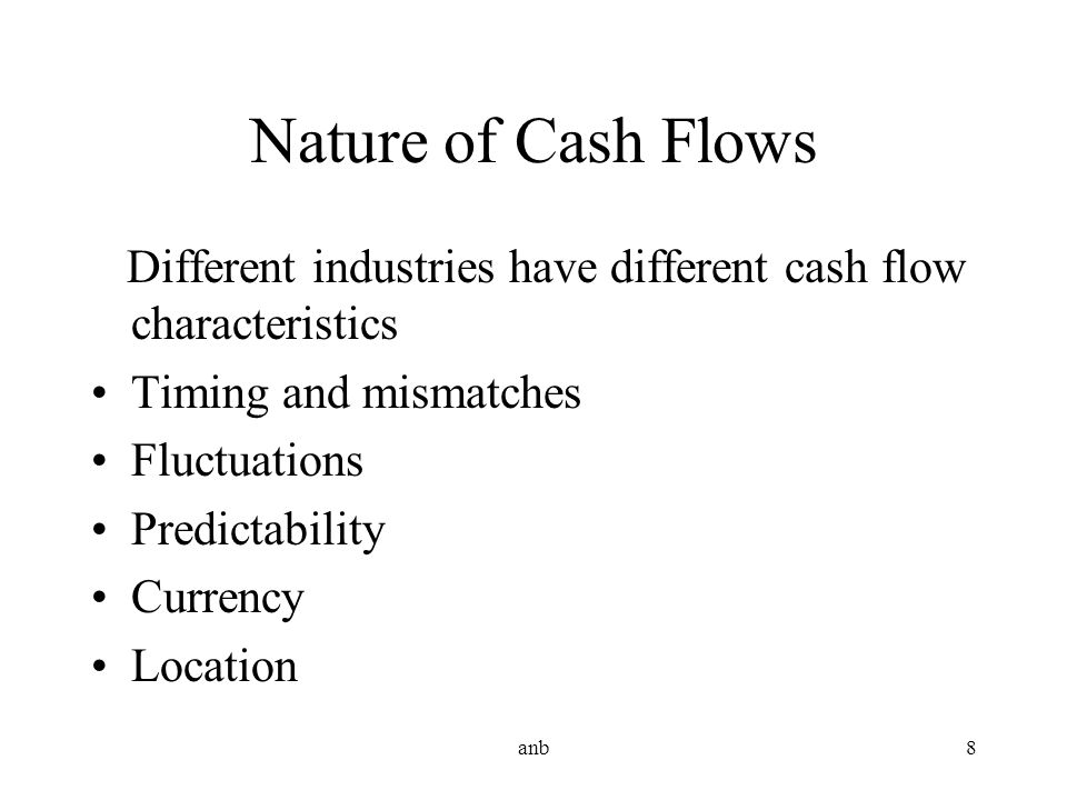 Nature of Cash Flows Different industries have different cash flow characteristics. Timing and mismatches.