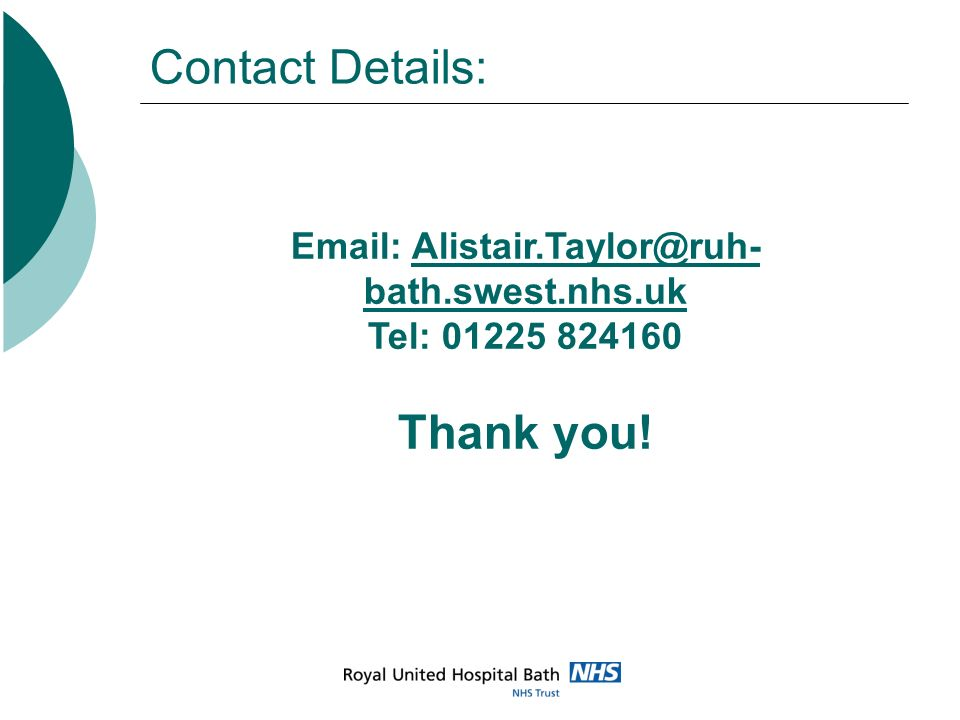 Contact Details: Email: Alistair.Taylor@ruh-bath.swest.nhs.uk Tel: 01225 824160 Thank you!