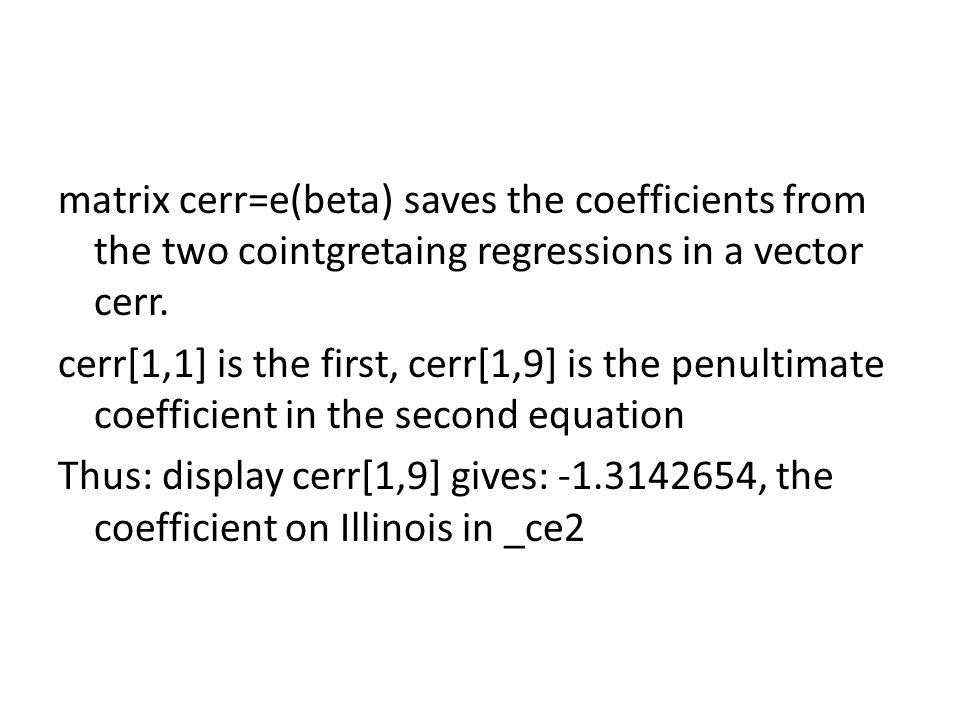 matrix cerr=e(beta) saves the coefficients from the two cointgretaing regressions in a vector cerr.