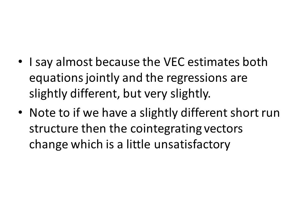I say almost because the VEC estimates both equations jointly and the regressions are slightly different, but very slightly.