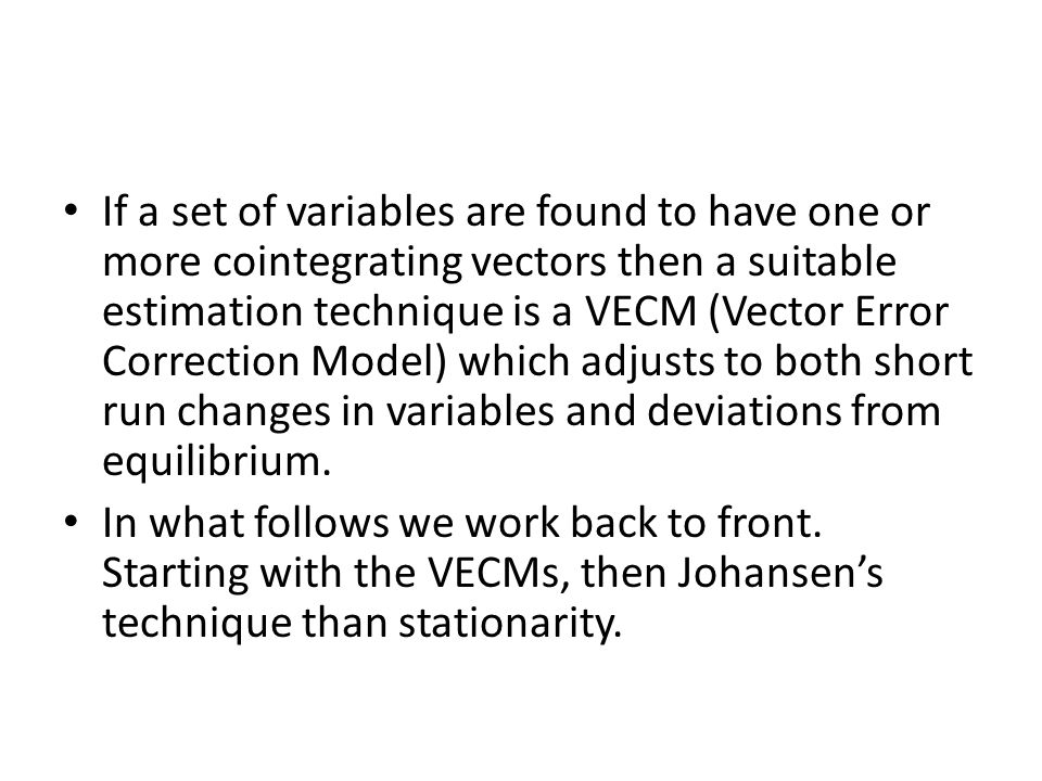 If a set of variables are found to have one or more cointegrating vectors then a suitable estimation technique is a VECM (Vector Error Correction Model) which adjusts to both short run changes in variables and deviations from equilibrium.