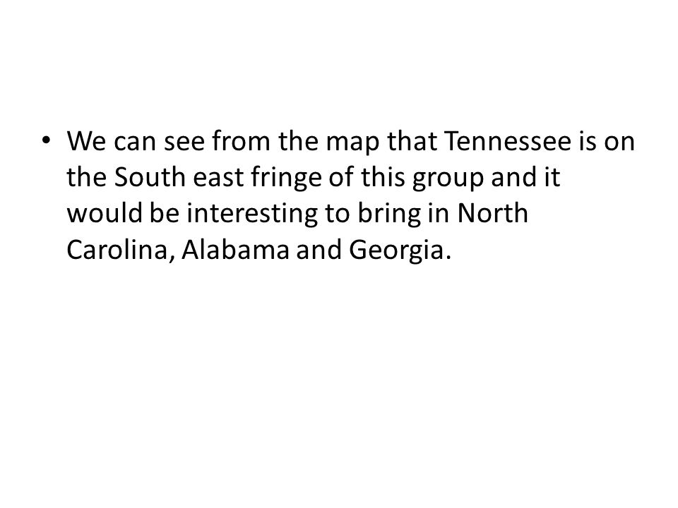 We can see from the map that Tennessee is on the South east fringe of this group and it would be interesting to bring in North Carolina, Alabama and Georgia.
