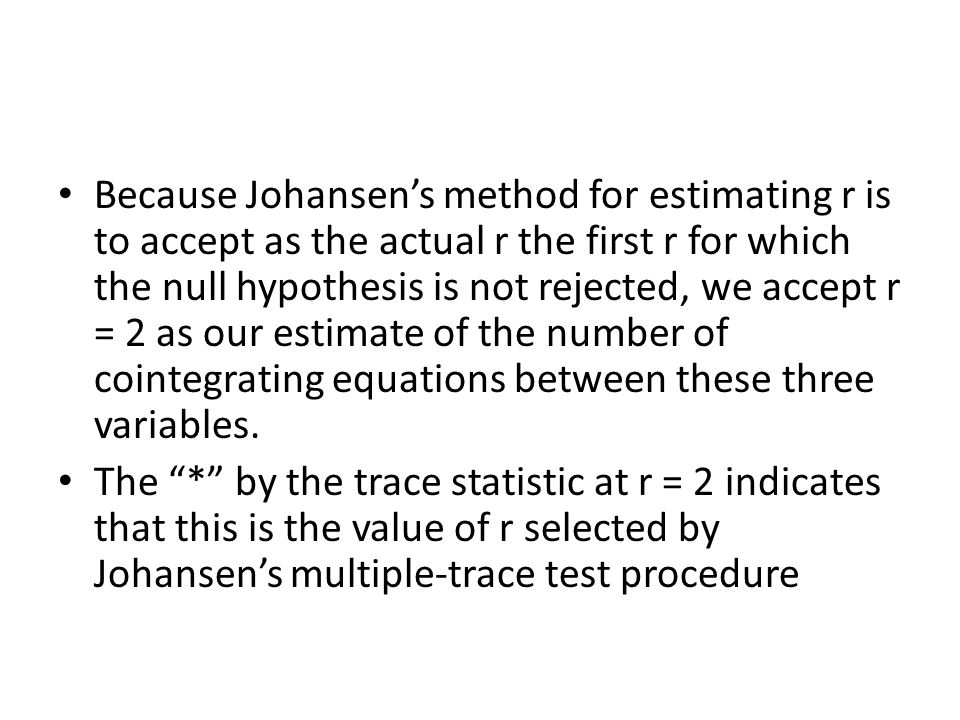 Because Johansen's method for estimating r is to accept as the actual r the first r for which the null hypothesis is not rejected, we accept r = 2 as our estimate of the number of cointegrating equations between these three variables.