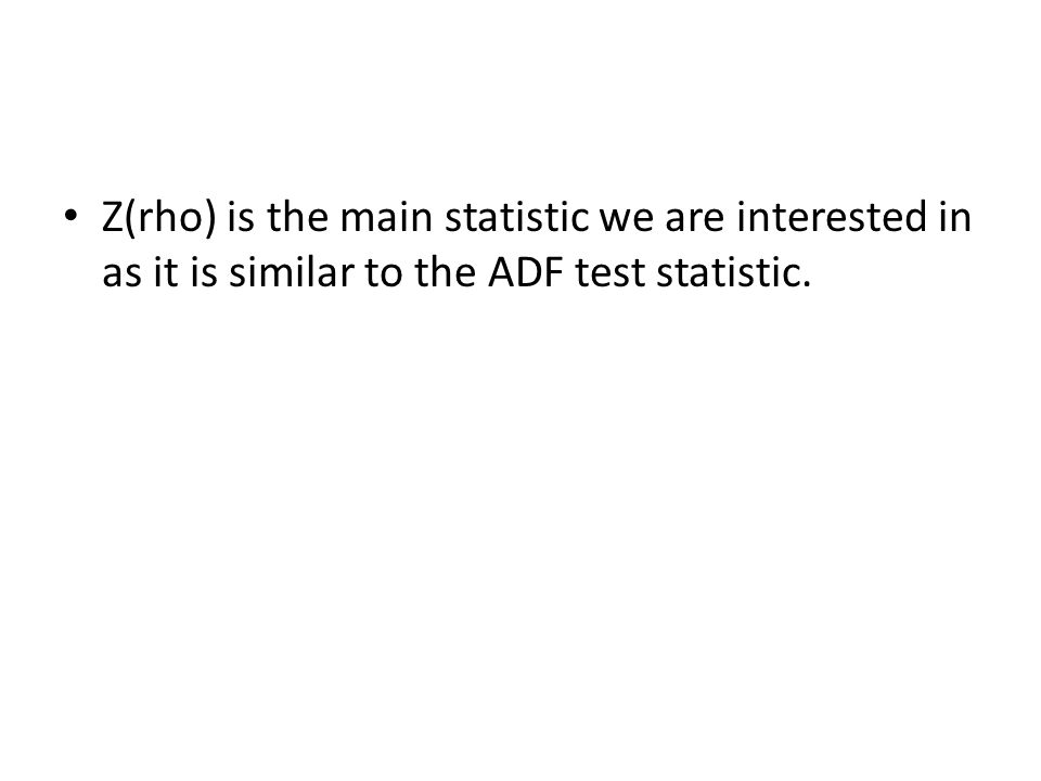 Z(rho) is the main statistic we are interested in as it is similar to the ADF test statistic.