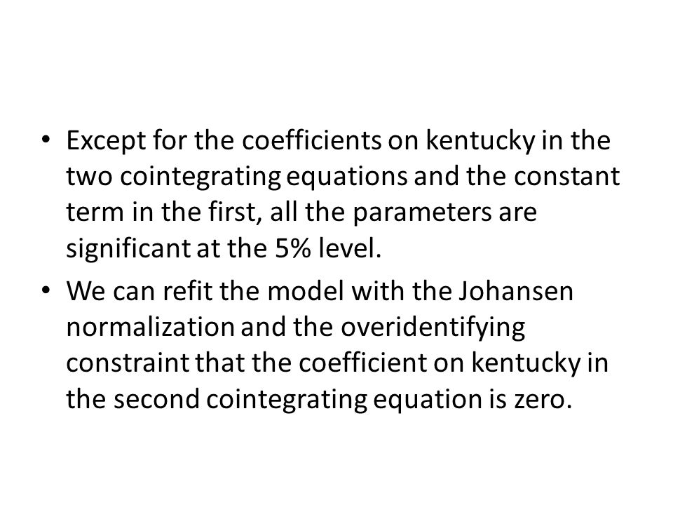 Except for the coefficients on kentucky in the two cointegrating equations and the constant term in the first, all the parameters are significant at the 5% level.