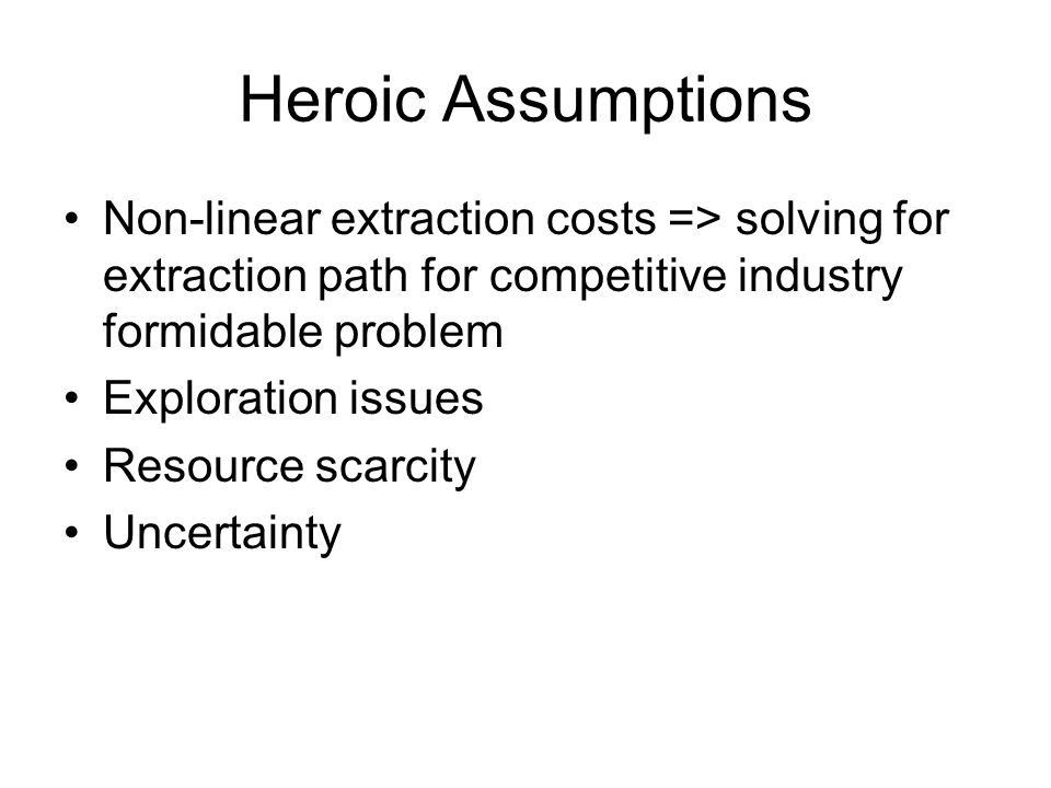 Heroic Assumptions Non-linear extraction costs => solving for extraction path for competitive industry formidable problem.