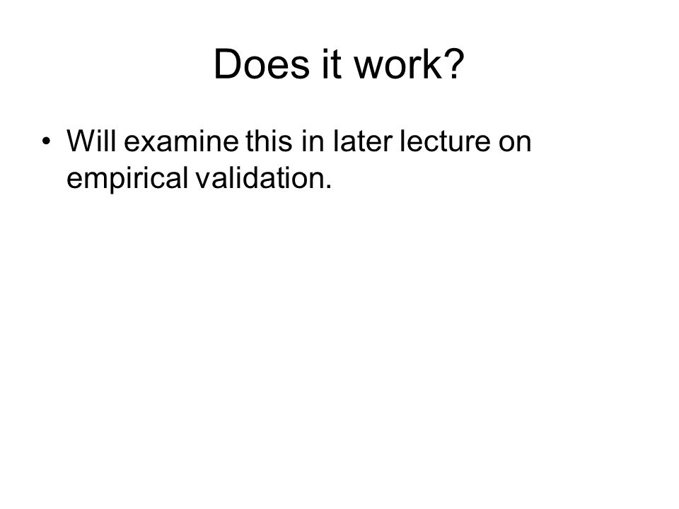 Does it work Will examine this in later lecture on empirical validation.