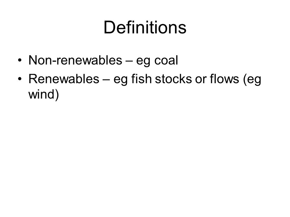 Definitions Non-renewables – eg coal