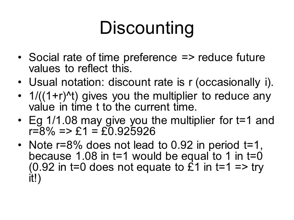 Discounting Social rate of time preference => reduce future values to reflect this. Usual notation: discount rate is r (occasionally i).