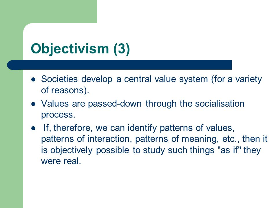 Objectivism (3) Societies develop a central value system (for a variety of reasons). Values are passed-down through the socialisation process.