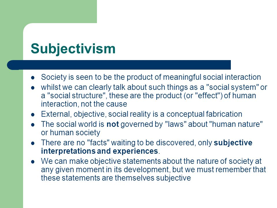 Subjectivism Society is seen to be the product of meaningful social interaction.