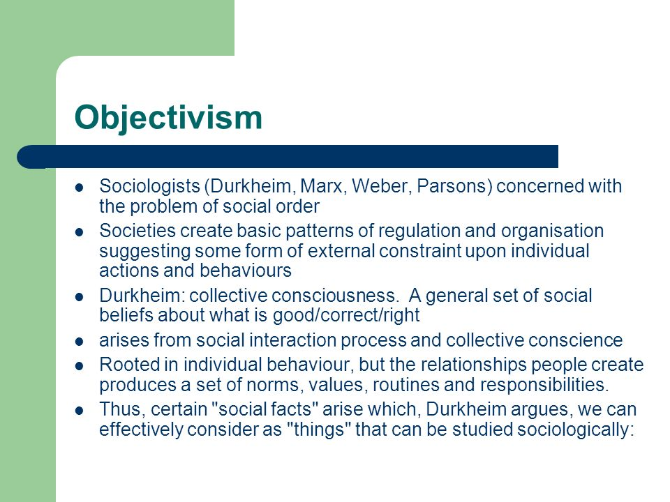 Objectivism Sociologists (Durkheim, Marx, Weber, Parsons) concerned with the problem of social order.