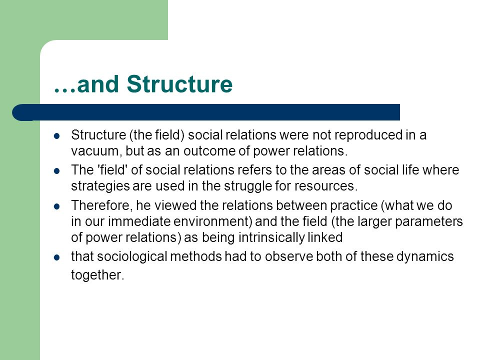 …and Structure Structure (the field) social relations were not reproduced in a vacuum, but as an outcome of power relations.