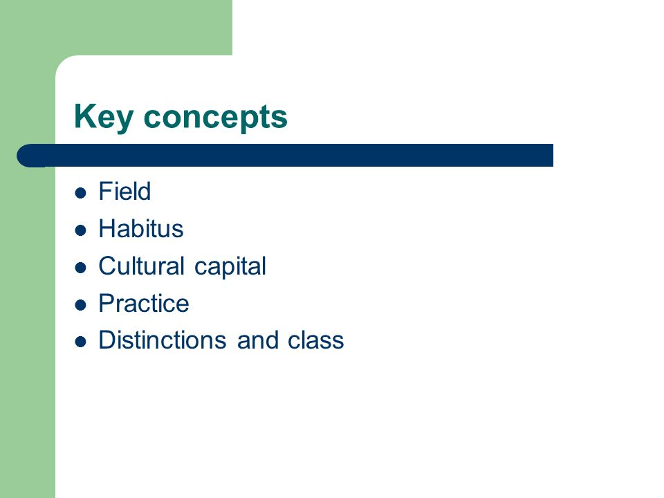 Key concepts Field Habitus Cultural capital Practice