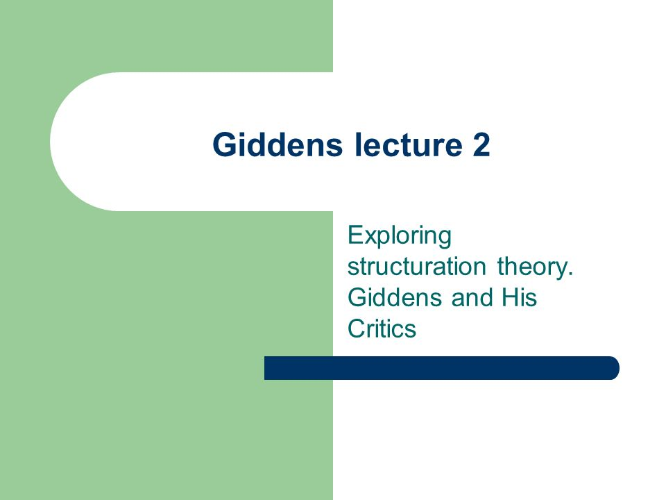 Exploring structuration theory. Giddens and His Critics