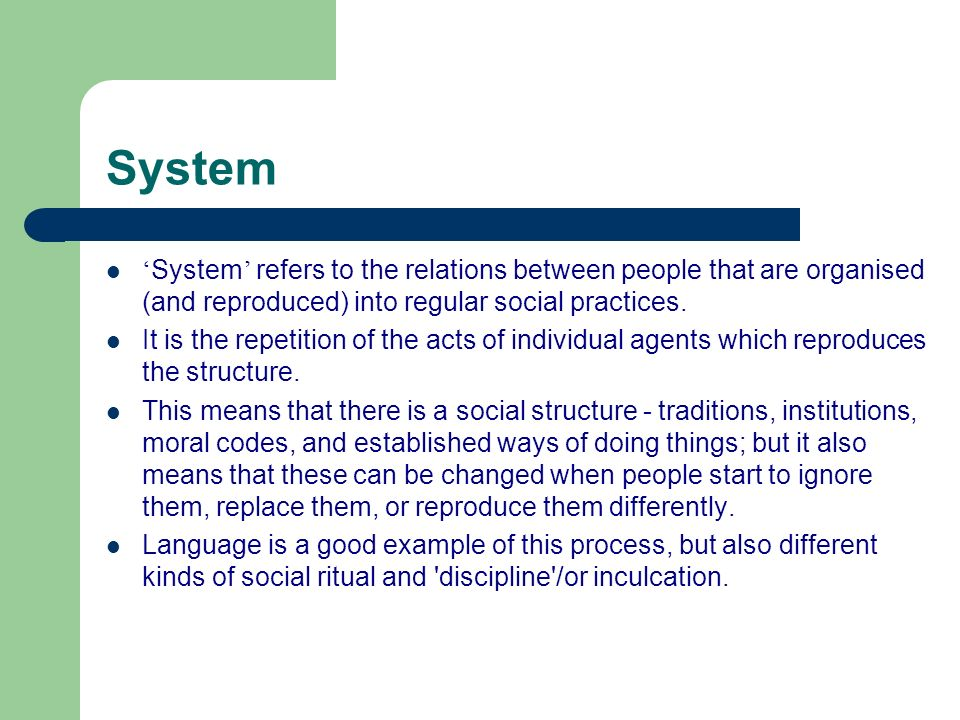 System 'System' refers to the relations between people that are organised (and reproduced) into regular social practices.