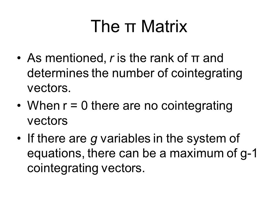 The π Matrix As mentioned, r is the rank of π and determines the number of cointegrating vectors. When r = 0 there are no cointegrating vectors.