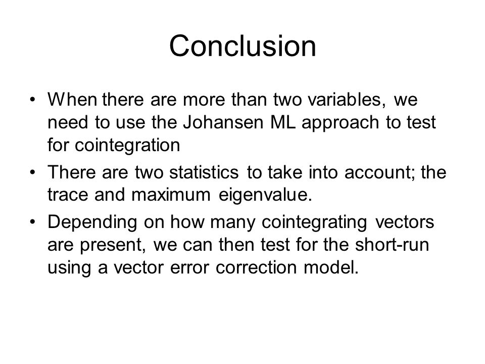 Conclusion When there are more than two variables, we need to use the Johansen ML approach to test for cointegration.