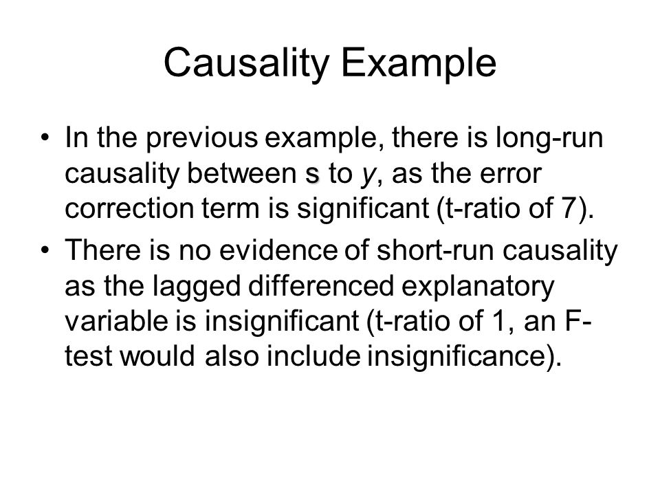 Causality Example In the previous example, there is long-run causality between s to y, as the error correction term is significant (t-ratio of 7).