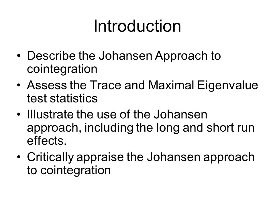 Introduction Describe the Johansen Approach to cointegration