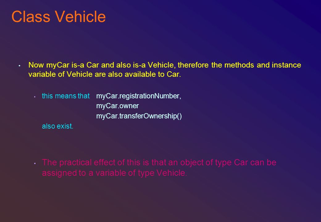 Class Vehicle Now myCar is-a Car and also is-a Vehicle, therefore the methods and instance variable of Vehicle are also available to Car.