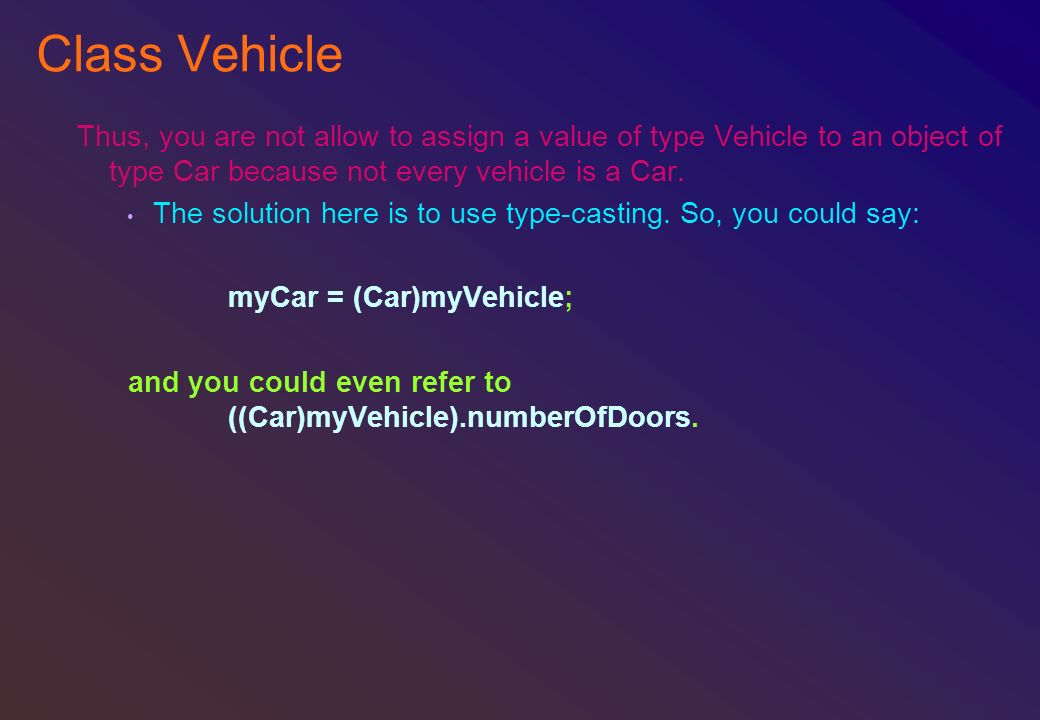 Class Vehicle Thus, you are not allow to assign a value of type Vehicle to an object of type Car because not every vehicle is a Car.