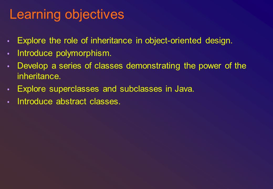 Learning objectives Explore the role of inheritance in object-oriented design. Introduce polymorphism.