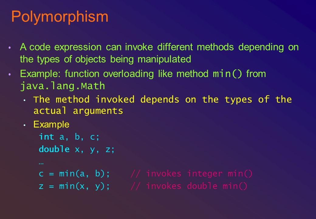 Polymorphism A code expression can invoke different methods depending on the types of objects being manipulated.