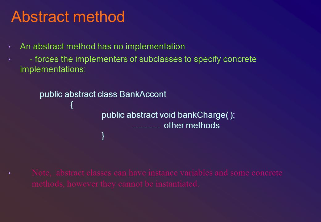 Abstract method An abstract method has no implementation. - forces the implementers of subclasses to specify concrete implementations: