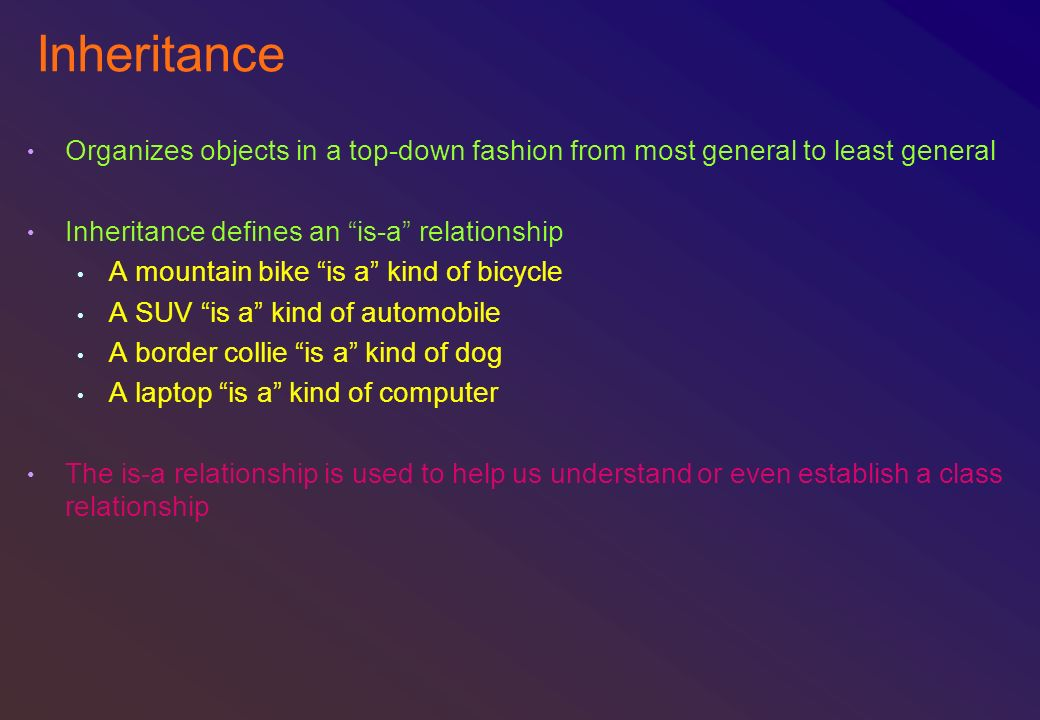 Inheritance Organizes objects in a top-down fashion from most general to least general. Inheritance defines an is-a relationship.