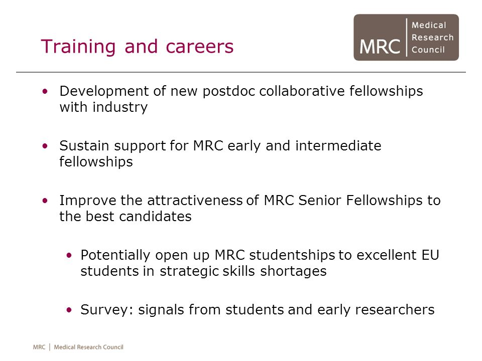 Training and careers Development of new postdoc collaborative fellowships with industry. Sustain support for MRC early and intermediate fellowships.