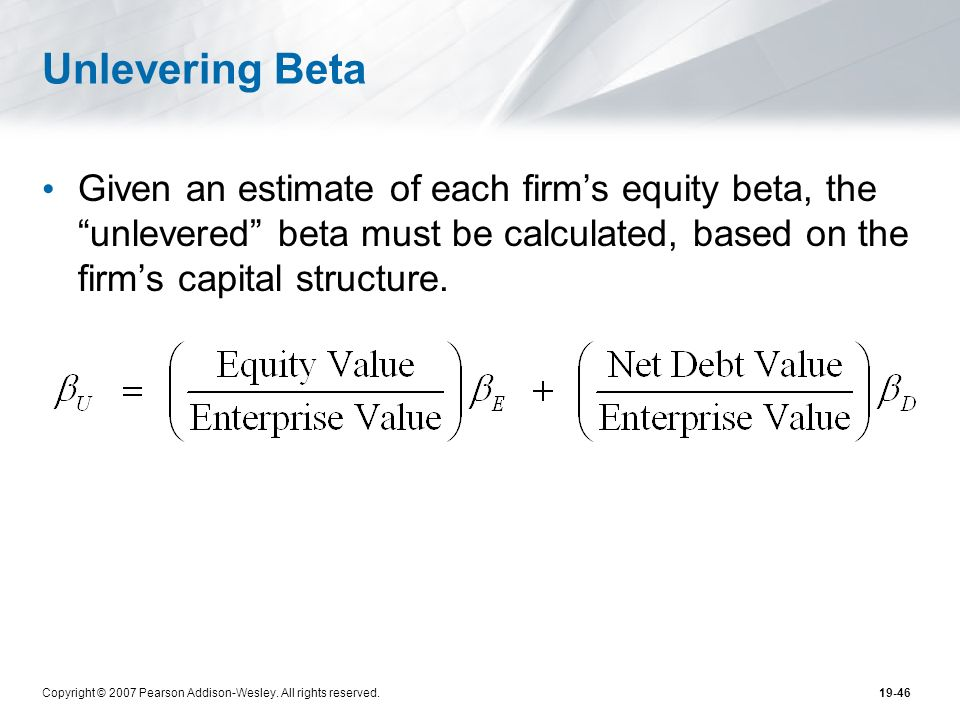 Unlevering Beta Given an estimate of each firm's equity beta, the unlevered beta must be calculated, based on the firm's capital structure.