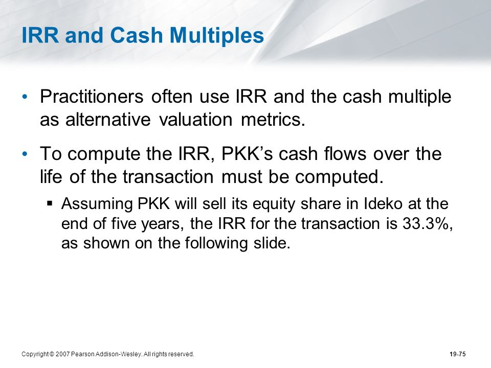 IRR and Cash Multiples Practitioners often use IRR and the cash multiple as alternative valuation metrics.