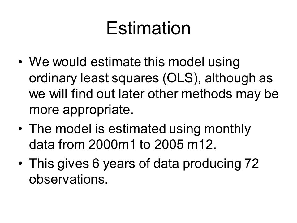 Estimation We would estimate this model using ordinary least squares (OLS), although as we will find out later other methods may be more appropriate.